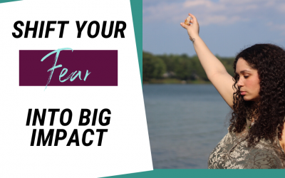 Shift Your Fear Into BIG Impact